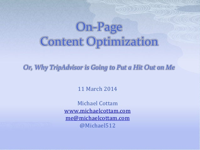 On-Page Content Optimization Or, Why TripAdvisor is Going to Put a Hit Out on Me 11 March 2014 Michael Cottam www.michaelc...
