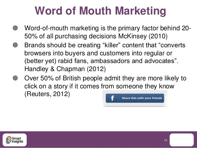 Word of Mouth Marketing Word-of-mouth marketing is the primary factor behind 20-  50% of all purchasing decisions McKinse...