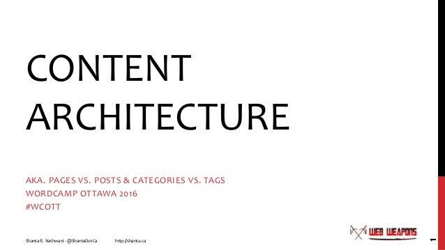 CONTENT ARCHITECTURE AKA. PAGES VS. POSTS & CATEGORIES VS. TAGS WORDCAMP OTTAWA 2016 #WCOTT Shanta R. Nathwani - @ShantaDo...