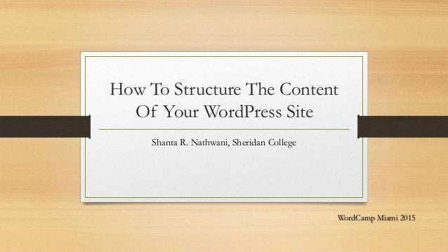 How To Structure The Content Of Your WordPress Site Shanta R. Nathwani, Sheridan College WordCamp Miami 2015