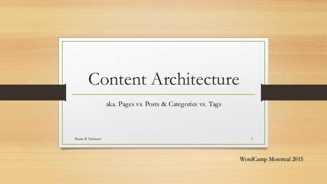 Content Architecture aka. Pages vs. Posts & Categories vs. Tags Shanta R. Nathwani 1 WordCamp Montreal 2015