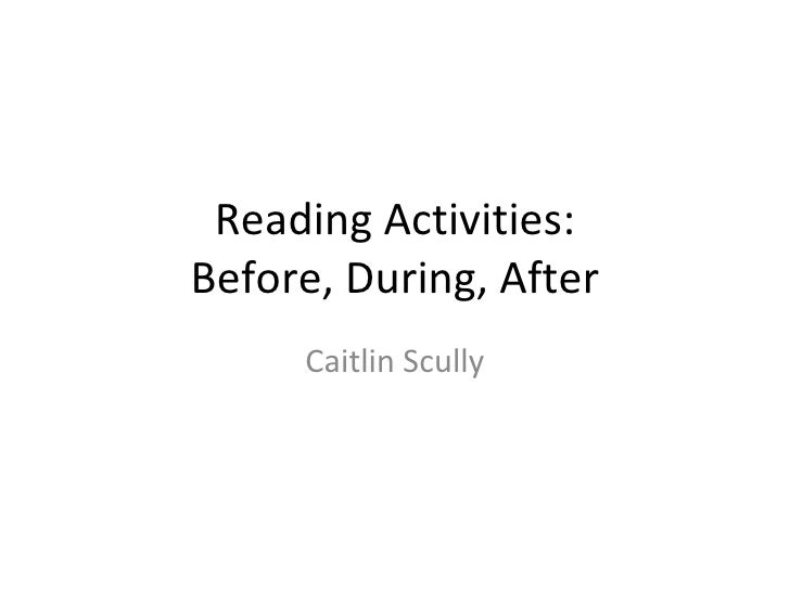 Reading Activities: Before, During, After Caitlin Scully