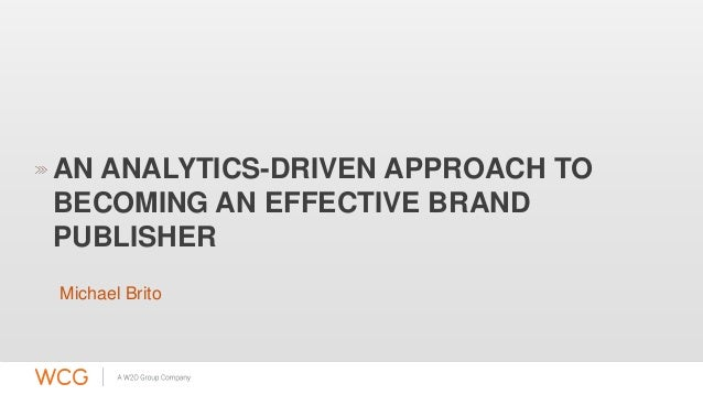 AN ANALYTICS-DRIVEN APPROACH TO  BECOMING AN EFFECTIVE BRAND  PUBLISHER  Michael Brito