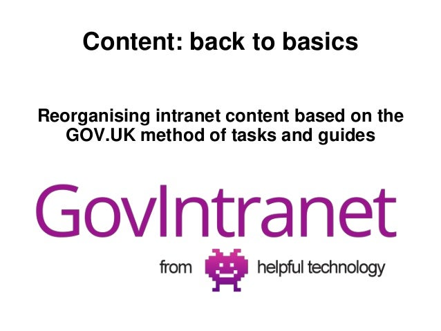 Content: back to basics  Reorganising intranet content based on the  GOV.UK method of tasks and guides