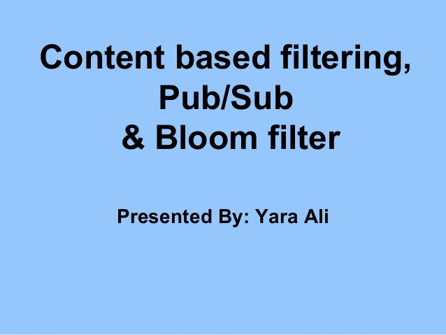 Content based filtering, Pub/Sub & Bloom filter Presented By: Yara Ali