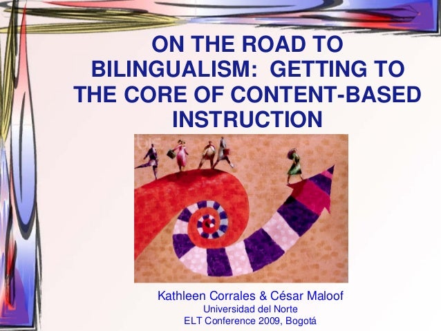 ON THE ROAD TO BILINGUALISM: GETTING TOTHE CORE OF CONTENT-BASED       INSTRUCTION      Kathleen Corrales & César Maloof  ...