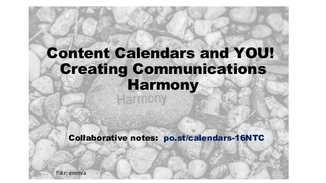 Content Calendars and YOU! Creating Communications Harmony Collaborative notes: po.st/calendars-16NTC flikr: enerva
