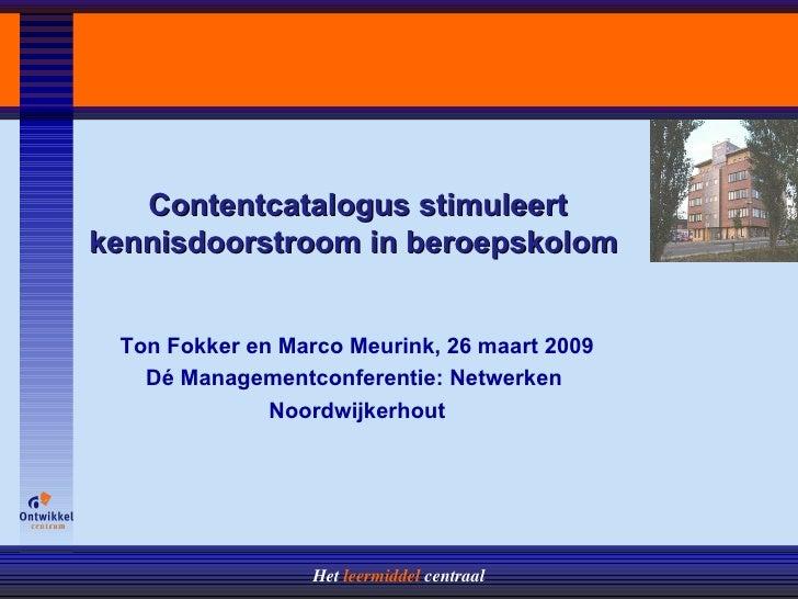 Contentcatalogus stimuleert kennisdoorstroom in beroepskolom  Ton Fokker en Marco Meurink, 26 maart 2009 D é Managementcon...