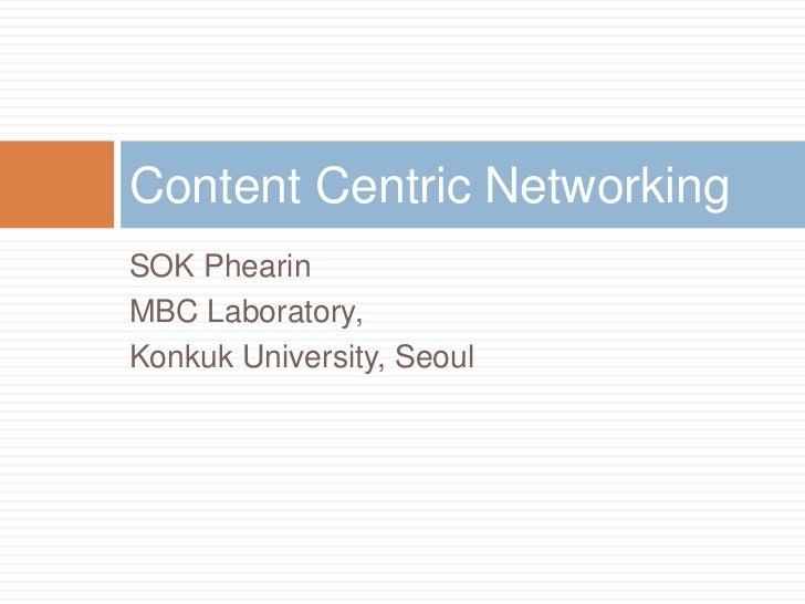 Content Centric NetworkingSOK PhearinMBC Laboratory,Konkuk University, Seoul