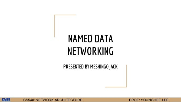CS540: NETWORK ARCHITECTURE PROF: YOUNGHEE LEE NAMED DATA NETWORKING PRESENTED BY MESHINGO JACK