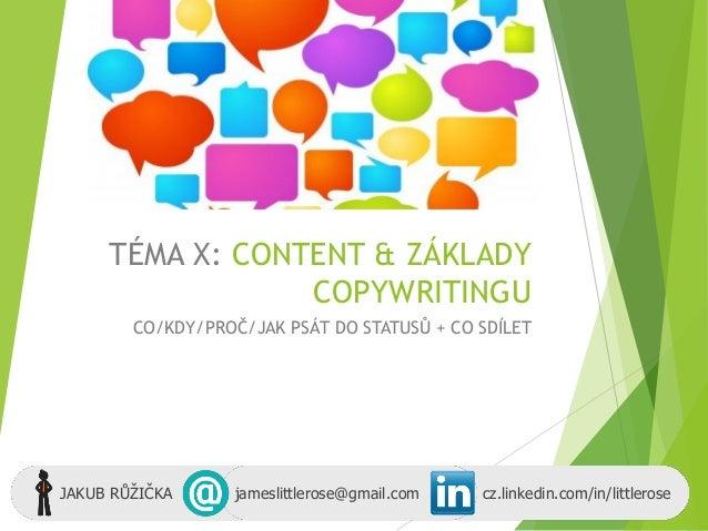 TÉMA X: CONTENT & ZÁKLADY COPYWRITINGU CO/KDY/PROČ/JAK PSÁT DO STATUSŮ + CO SDÍLET JAKUB RŮŽIČKA jameslittlerose@gmail.com...