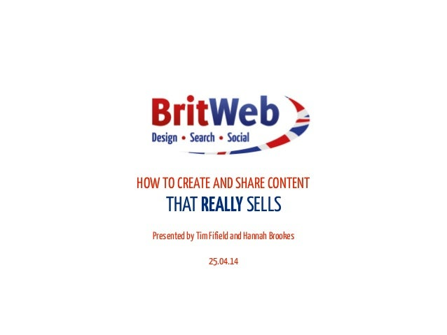 HOW TO CREATE AND SHARE CONTENT THAT REALLY SELLS ! Presented by Tim Fifield and Hannah Brookes ! 25.04.14
