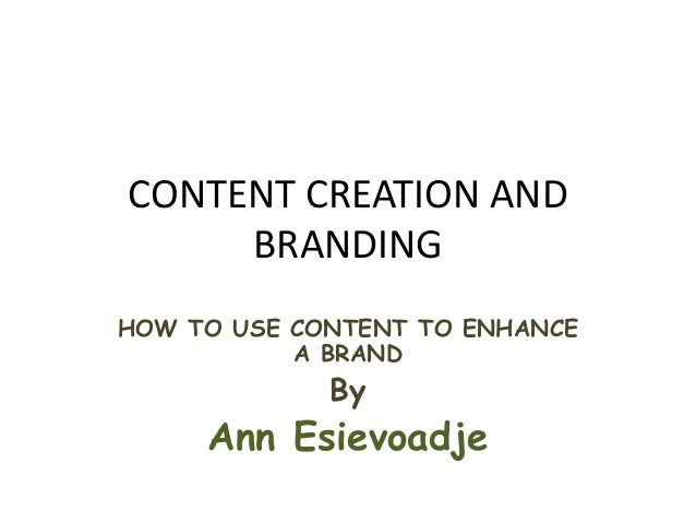 CONTENT CREATION AND BRANDING HOW TO USE CONTENT TO ENHANCE A BRAND By Ann Esievoadje