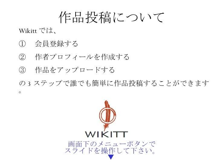 画面下のメニューボタンで スライドを操作して下さい。 ▼  作品投稿 について Wikitt では、 ①  会員登録する ②  作者プロフィールを作成する ③  作品をアップロードする の 3 ステップで誰でも簡単に作品投稿することができます。