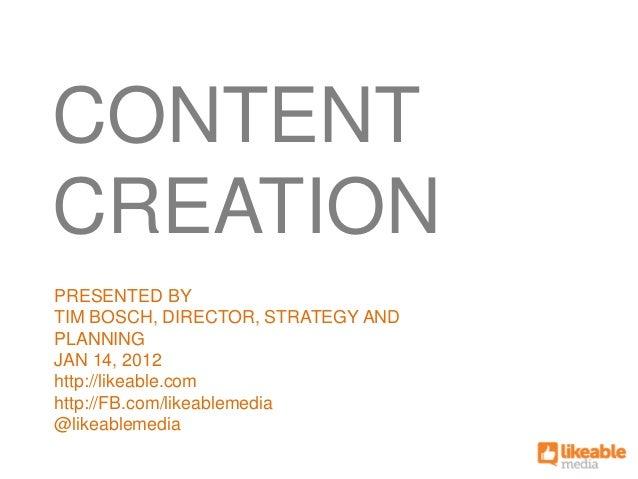 CONTENTCREATIONPRESENTED BYTIM BOSCH, DIRECTOR, STRATEGY ANDPLANNINGJAN 14, 2012http://likeable.comhttp://FB.com/likeablem...