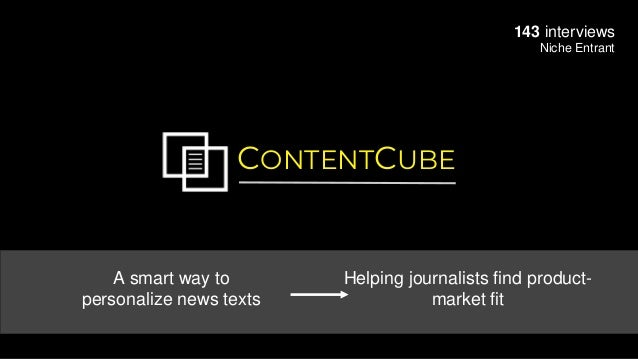 CONTENTCUBE 143 interviews Niche Entrant A smart way to personalize news texts Helping journalists find product- market fit