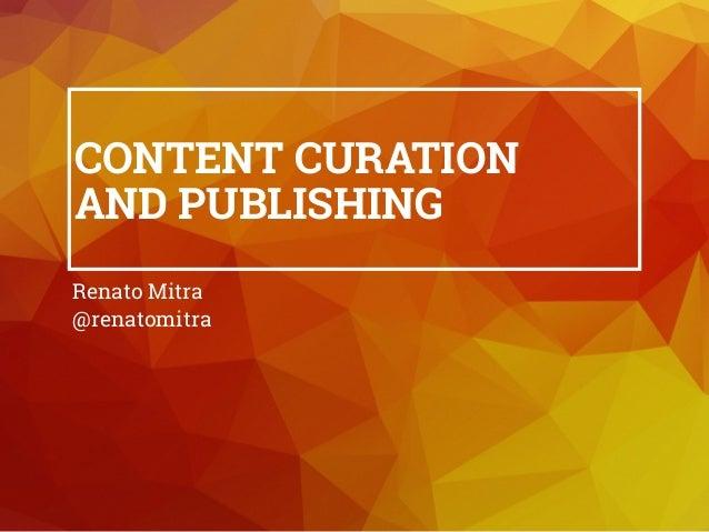 CONTENT CURATION AND PUBLISHING Renato Mitra @renatomitra