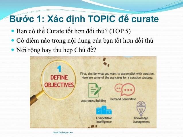 Bước 1: Xác định TOPIC để curate  Bạn có thể Curate tốt hơn đối thủ? (TOP 5)  Có điểm nào trong nội dung của bạn tốt hơn...