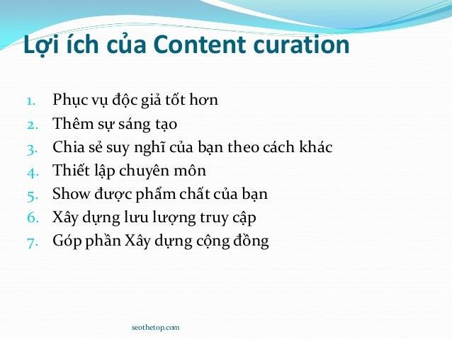 Lợi ích của Content curation 1. Phục vụ độc giả tốt hơn 2. Thêm sự sáng tạo 3. Chia sẻ suy nghĩ của bạn theo cách khác 4. ...