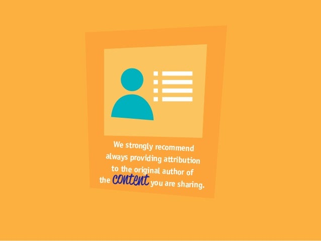 We strongly recommend always providing attribution to the original author of the contentyou are sharing.