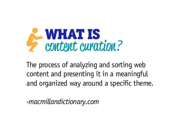 WHAT IS content curation? The process of analyzing and sorting web content and presenting it in a meaningful and organized...