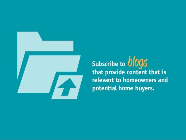 Subscribe to blogs that provide content that is relevant to homeowners and potential home buyers.