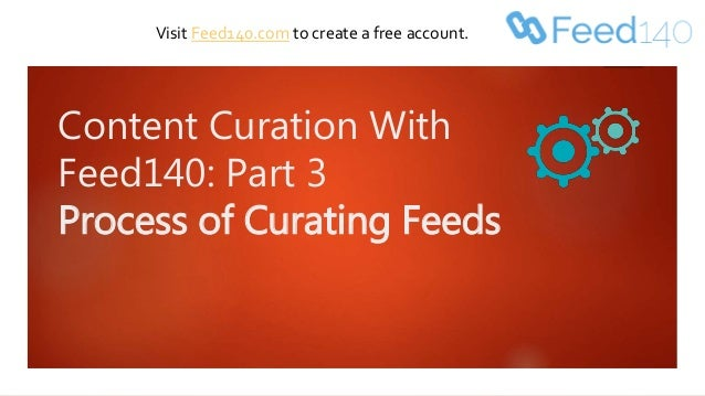 Content Curation With Feed140: Part 3 Process of Curating Feeds Visit Feed140.com to create a free account.