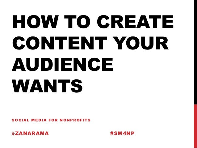 HOW TO CREATECONTENT YOURAUDIENCEWANTSSOCIAL MEDIA FOR NONPROFITS@ ZANARAMA                    #SM4NP