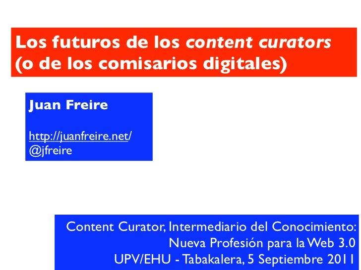 Los futuros de los content curators(o de los comisarios digitales) Juan Freire http://juanfreire.net/ @jfreire        Cont...