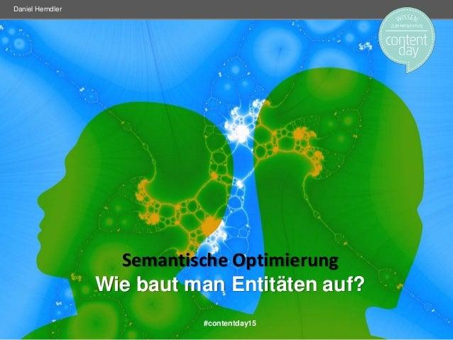 Semantische Optimierung Wie baut man Entitäten auf? Daniel Herndler #contentday15
