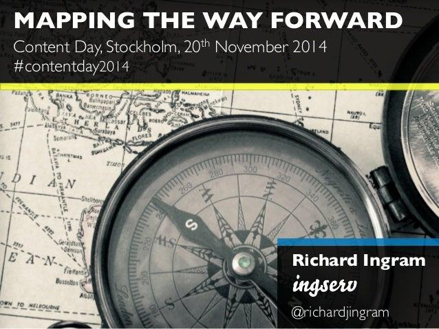 MAPPING THE WAY FORWARD  Content Day, Stockholm, 20th November 2014  #contentday2014  Richard Ingram  @richardjingram
