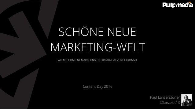 WIE MIT CONTENT MARKETING DIE KREATIVITÄT ZURÜCKKOMMT Content Day 2016 SCHÖNE NEUE MARKETING-WELT Paul Lanzerstorfer @lanz...