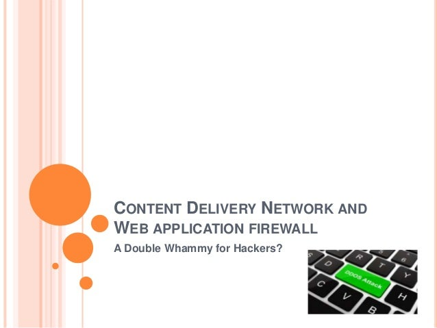 CONTENT DELIVERY NETWORK AND WEB APPLICATION FIREWALL A Double Whammy for Hackers?