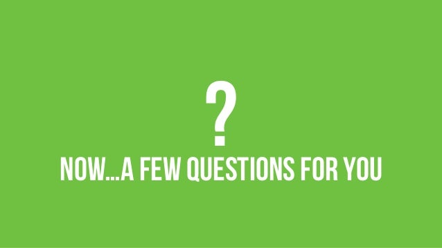 ?  Now…A few questions for you