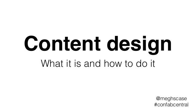 Content design What it is and how to do it @meghscase #confabcentral