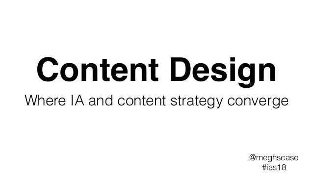 Content Design Where IA and content strategy converge @meghscase #ias18