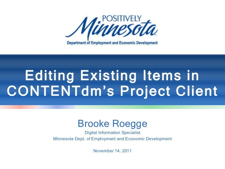 Editing Existing Items in CONTENTdm's Project Client Brooke Roegge Digital Information Specialist Minnesota Dept. of Emplo...