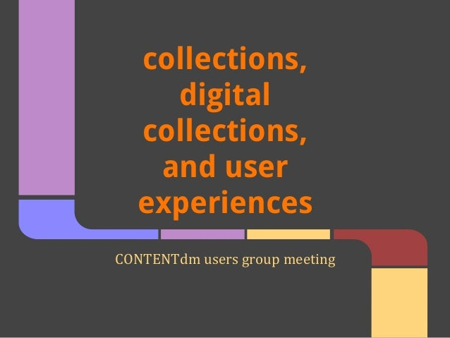 collections, digital collections, and user experiences CONTENTdm users group meeting
