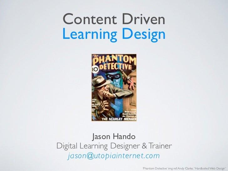 Content Driven Learning Design           Jason HandoDigital Learning Designer & Trainer   jason@utopiainternet.com        ...