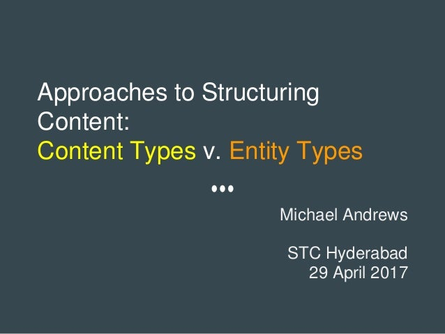 Approaches to Structuring Content: Content Types v. Entity Types Michael Andrews STC Hyderabad 29 April 2017