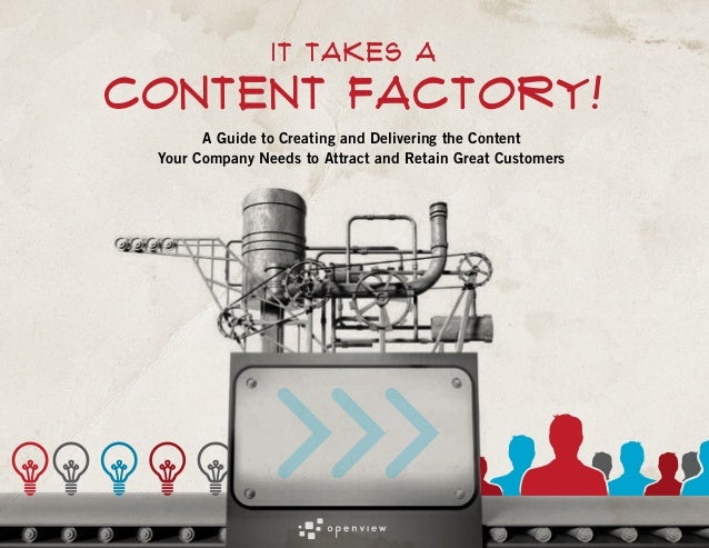 IT TAKES A  content Factory! A Guide to Creating and Delivering the Content Your Company Needs to Attract and Retain Great...
