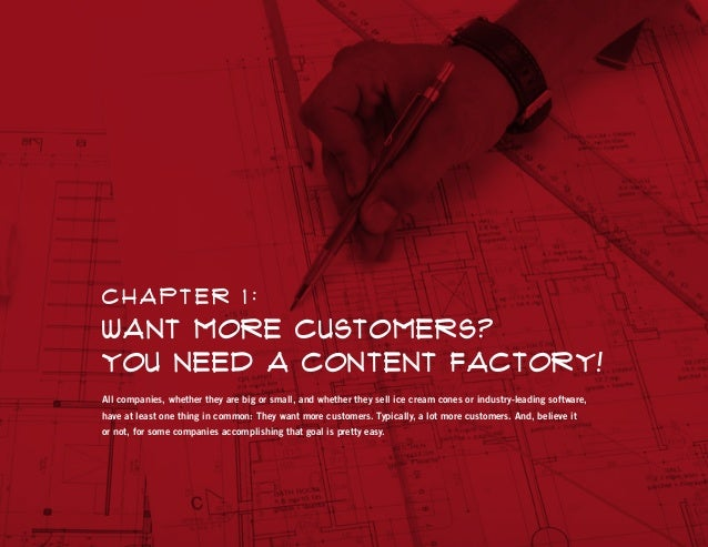 Chapt er 1 :  Want More Customers? You Need a Content Factory! All companies, whether they are big or small, and whether t...