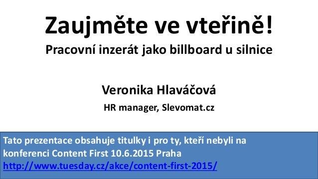 Zaujměte ve vteřině! Pracovní inzerát jako billboard u silnice Veronika Hlaváčová HR manager, Slevomat.cz Tato prezentace ...