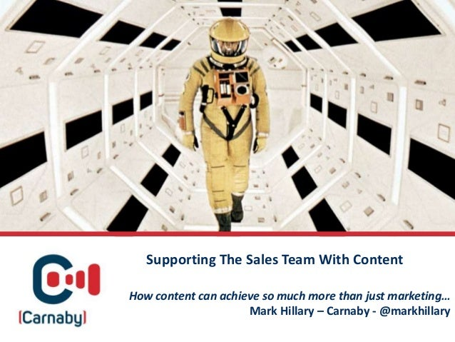 How content can achieve so much more than just marketing… Mark Hillary – Carnaby - @markhillary Supporting The Sales Team ...