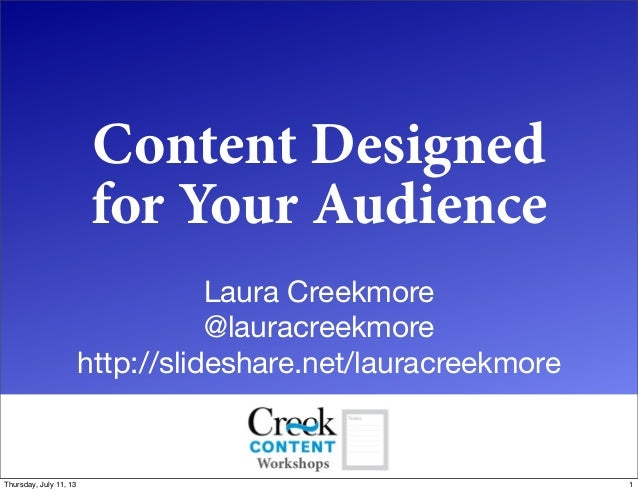 Content Designed for Your Audience Laura Creekmore @lauracreekmore http://slideshare.net/lauracreekmore 1Thursday, July 11...