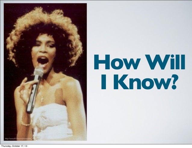 How Will I Know? http://www.flickr.com/photos/tm_10001/  Thursday, October 17, 13