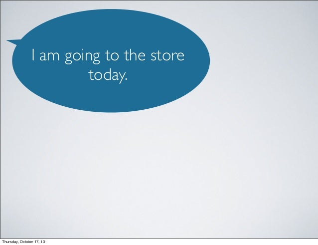I am going to the store today.  Thursday, October 17, 13