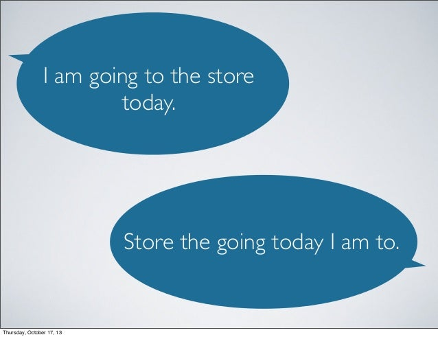 I am going to the store today.  Store the going today I am to.  Thursday, October 17, 13