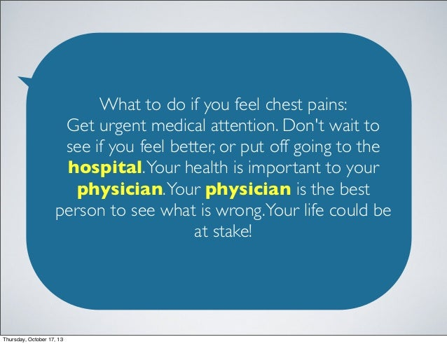 What to do if you feel chest pains: Get urgent medical attention. Don't wait to see if you feel better, or put off going t...