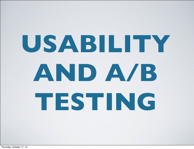 USABILITY AND A/B TESTING Thursday, October 17, 13